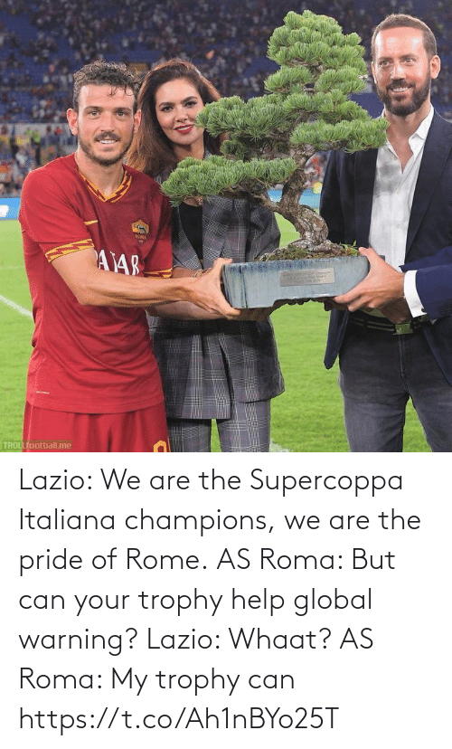 Global: ROMA  AY48  TROLLfootball.me Lazio: We are the Supercoppa Italiana champions, we are the pride of Rome.  AS Roma: But can your trophy help global warning?  Lazio: Whaat?  AS Roma: My trophy can https://t.co/Ah1nBYo25T