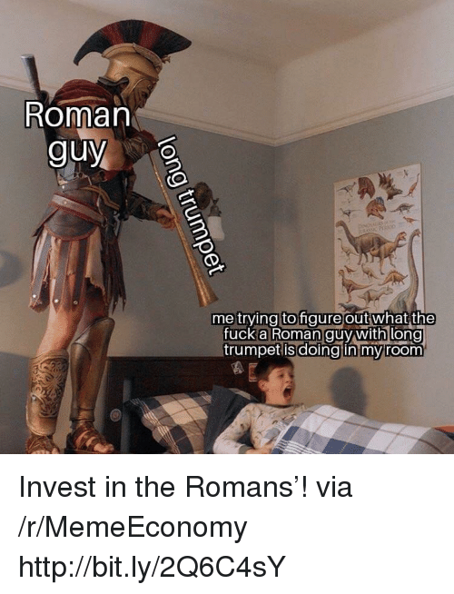 Fuck, Http, and Roman: Roman  guy  me trying to gure outwhat  the  fuck anooman guy withi long  trumpet isdoingtin mvroom Invest in the Romans'! via /r/MemeEconomy http://bit.ly/2Q6C4sY