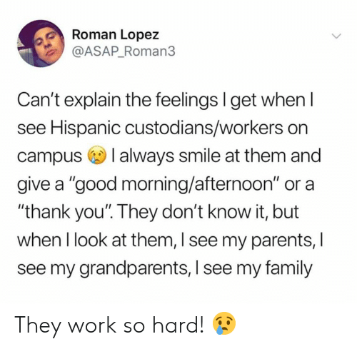 """Family, Memes, and Parents: Roman Lopez  @ASAP_Roman3  Can't explain the feelings I get when l  see Hispanic custodians/workers on  campus I always smile at them and  give a """"good morning/afternoon"""" or a  """"thank you'. They don't know it, but  when I look at them, I see my parents, I  see my grandparents, I see my family They work so hard! 😢"""