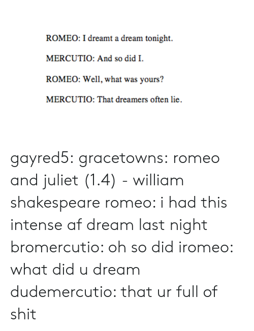 Romeo and Juliet: ROMEO: I dreamt a dream tonight.  MERCUTIO: And so did I.  ROMEO: Well, what was yours?  MERCUTIO: That dreamers often lie gayred5: gracetowns: romeo and juliet (1.4) - william shakespeare romeo: i had this intense af dream last night bromercutio: oh so did iromeo: what did u dream dudemercutio: that ur full of shit