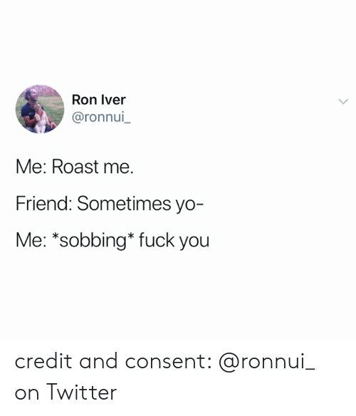 Fuck You, Roast, and Twitter: Ron Iver  @ronnui  Me: Roast me.  Friend: Sometimes yo-  Me: *sobbing* fuck you credit and consent: @ronnui_ on Twitter