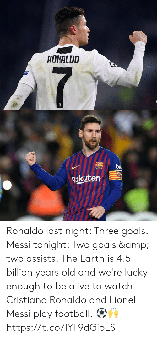 Alive, Cristiano Ronaldo, and Football: RONALDO   Rakuten Ronaldo last night: Three goals. Messi tonight: Two goals & two assists.  The Earth is 4.5 billion years old and we're lucky enough to be alive to watch Cristiano Ronaldo and Lionel Messi play football.  ⚽️🙌 https://t.co/IYF9dGioES