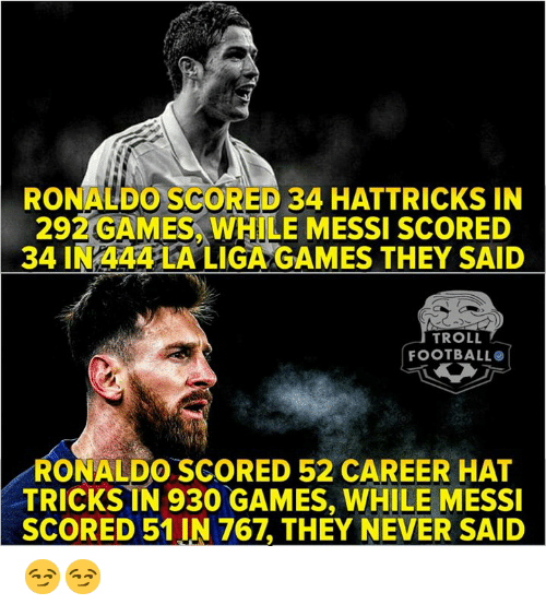 Football, Troll, and Games: RONALDO SCORED 34 HATTRICKS IN  292 GAMES, WHILE MESSI SCORED  34 IN 444 LA LIGA GAMES THEY SAID  TROLL  FOOTBALL  RONALDO.SCORED 52 CAREER HAT  TRICKSİN 930 GAMES, WHILE MESSI  SCORED 51 IN 767, THEY NEVER SAID 😏😏