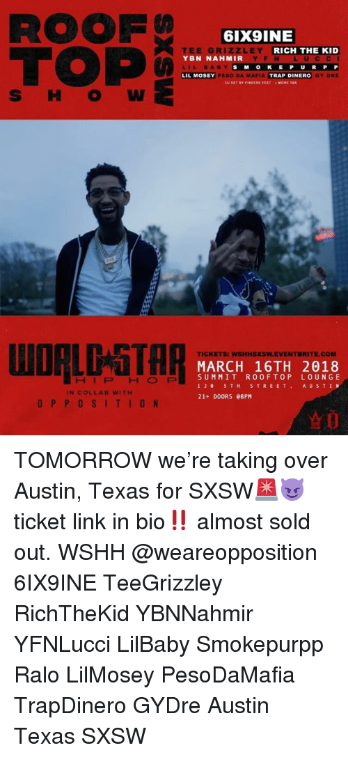 Memes, Trap, and Wshh: ROOF  TOP  6IX9INE  E GR  LEY  YBN NAHMIR  LIL BABY  LIL MOSEY  RICH THE KID  YF N LUCC I  SM OKE P U RP P  GY DRE  PESO DA MAFIA  TRAP DINERO  MORE TA  S H O W  WORLDGTH月  TICKETS: WSHHSXSW.EVENTBRITE.COM  MARCH 16TH 2018  SUMMIT ROOFTOP LOUNGE  12 5TH STREET AU STIN  21+ DOORS e8PM  HIPHOFP  IN COLLAB WITH  OPPOSITION TOMORROW we're taking over Austin, Texas for SXSW🚨😈 ticket link in bio‼️ almost sold out. WSHH @weareopposition 6IX9INE TeeGrizzley RichTheKid YBNNahmir YFNLucci LilBaby Smokepurpp Ralo LilMosey PesoDaMafia TrapDinero GYDre Austin Texas SXSW
