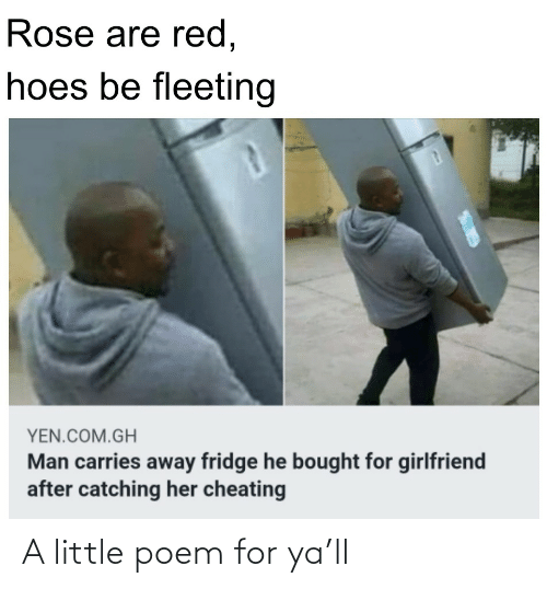 Hoes Be: Rose are red,  hoes be fleeting  YEN.COM.GH  Man carries away fridge he bought for girlfriend  after catching her cheating A little poem for ya'll