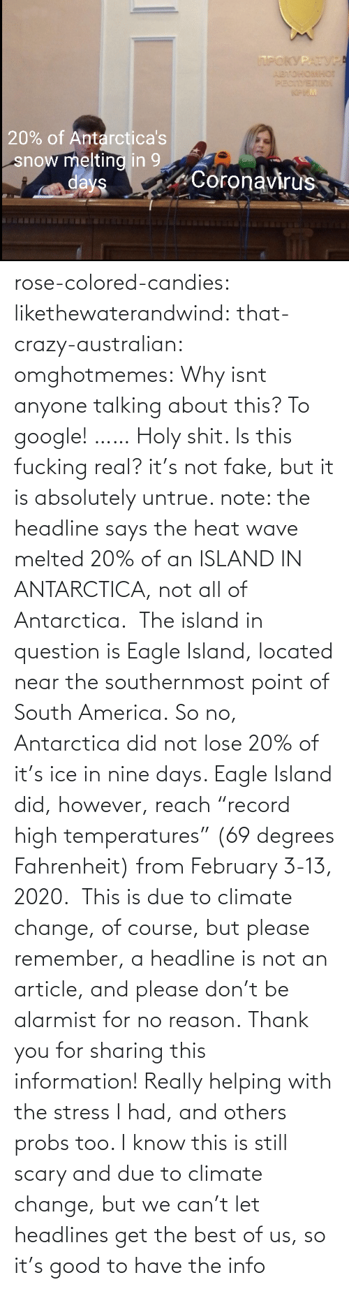 "Information: rose-colored-candies: likethewaterandwind:   that-crazy-australian:  omghotmemes:  Why isnt anyone talking about this?   To google!  ……   Holy shit. Is this fucking real?   it's not fake, but it is absolutely untrue. note: the headline says the heat wave melted 20% of an ISLAND IN ANTARCTICA, not all of Antarctica.  The island in question is Eagle Island, located near the southernmost point of South America. So no, Antarctica did not lose 20% of it's ice in nine days. Eagle Island did, however, reach ""record high temperatures"" (69 degrees Fahrenheit) from February 3-13, 2020.  This is due to climate change, of course, but please remember, a headline is not an article, and please don't be alarmist for no reason.    Thank you for sharing this information! Really helping with the stress I had, and others probs too. I know this is still scary and due to climate change, but we can't let headlines get the best of us, so it's good to have the info"