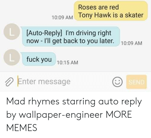Wallpaper: Roses are red  10:09 AM Tony Hawk is a skater  L Auto-Replyl I'm driving right  now -I'll get back to you later.  10:09 AM  fuck you  10:15 AM  Enter message  SEND Mad rhymes starring auto reply by wallpaper-engineer MORE MEMES