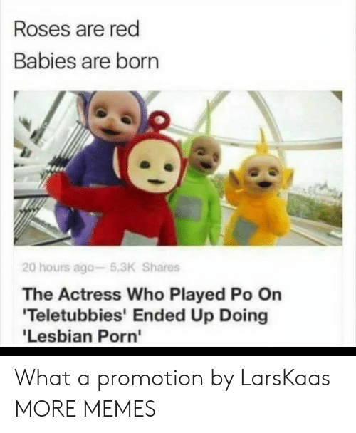 roses are red: Roses are red  Babies are born  20 hours ago-5.3K Shares  The Actress Who Played Po On  'Teletubbies' Ended Up Doing  'Lesbian Porn' What a promotion by LarsKaas MORE MEMES