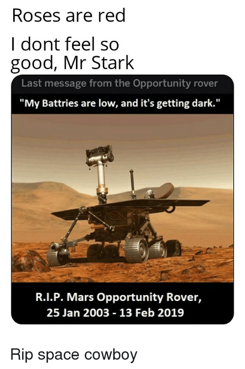 "Good, Mars, and Opportunity: Roses are red  I dont feel so  good, Mr Stark  Last message from the Opportunity rover  ""My Battries are low, and it's getting dark.""  R.I.P. Mars Opportunity Rover,  25 Jan 2003 - 13 Feb 2019 Rip space cowboy"