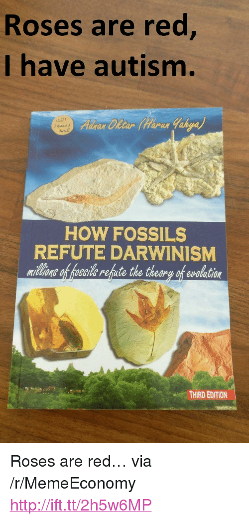 """Autism, Http, and How: Roses are red  I have autism.  ar Cletar tarar  HOW FOSSILS  REFUTE DARWINISM  midlons of hoseide refute the theory of evolation  THIRD EDITION <p>Roses are red… via /r/MemeEconomy <a href=""""http://ift.tt/2h5w6MP"""">http://ift.tt/2h5w6MP</a></p>"""
