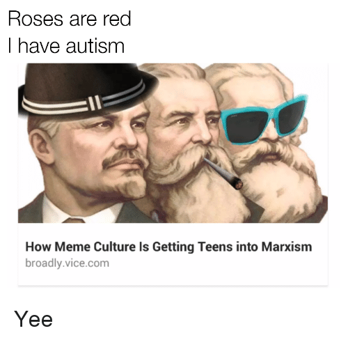 How Meme: Roses are red  I have autism  How Meme Culture Is Getting Teens into Marxism  broadly.vice.com <p>Yee</p>