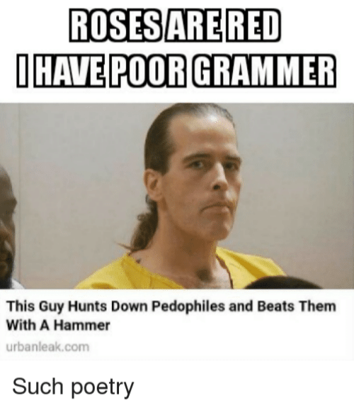 Beats, Poetry, and Red: ROSES ARE RED  IHAVE POOR GRAMMER  This Guy Hunts Down Pedophiles and Beats Them  With A Hammer  urbanleak.com  Such poetry