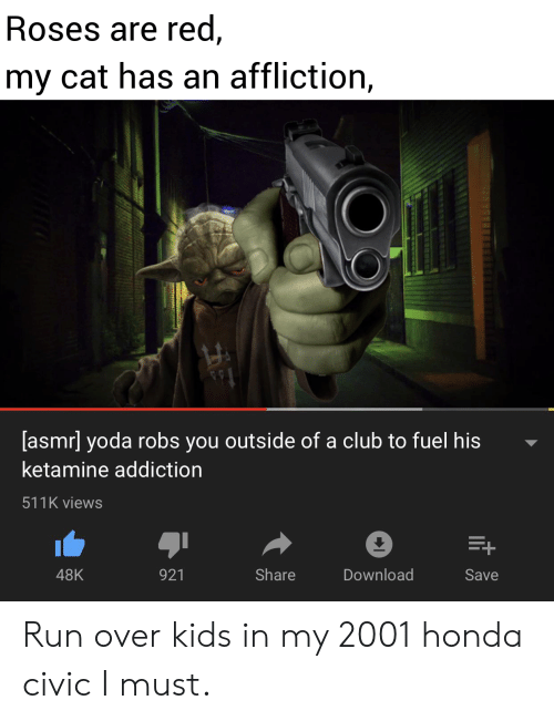 Club, Honda, and Run: Roses are red,  my cat has an affliction,  [asmr] yoda robs you outside of a club to fuel his  ketamine addiction  511K views  E+  Share  Download  48K  921  Save Run over kids in my 2001 honda civic I must.