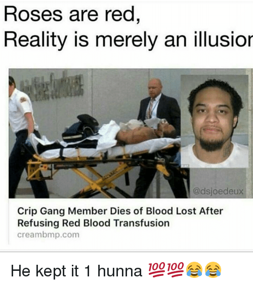 bmp: Roses are red  Reality is merely an illusior  @dsjoe deux  Crip Gang Member Dies of Blood Lost After  Refusing Red Blood Transfusion  Cream bmp.com He kept it 1 hunna 💯💯😂😂