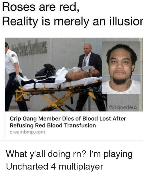 bmp: Roses are red  Reality is merely an illusior  @dsjoedeux  Crip Gang Member Dies of Blood Lost After  Refusing Red Blood Transfusion  cream bmp.com What y'all doing rn? I'm playing Uncharted 4 multiplayer