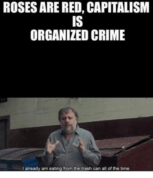 Rosesarered: ROSESARE RED, CAPITALISM  ORGANIZED CRIME  I already am eating from the trash can all of the time.