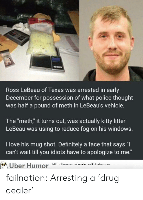 """Definitely, Drug Dealer, and Love: Ross LeBeau of Texas was arrested in early  December for possession of what police thought  was half a pound of meth in LeBeau's vehicle.  The """"meth,"""" it turns out, was actually kitty litter  LeBeau was using to reduce fog on his windows.  I love his mug shot. Definitely a face that says """"I  can't wait till you idiots have to apologize to me.""""  Uber Humor did not have sexual relations with that woman failnation:  Arresting a 'drug dealer'"""
