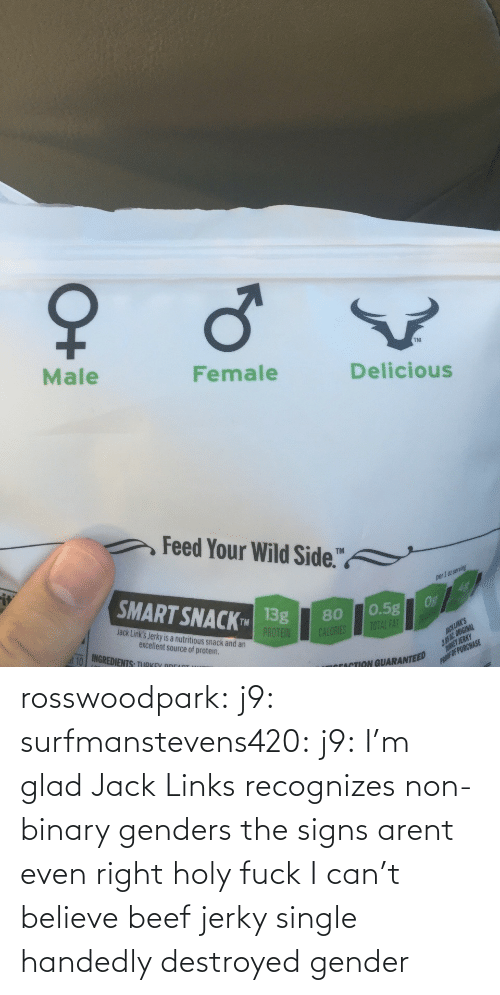believe: rosswoodpark:  j9:  surfmanstevens420:  j9:  I'm glad Jack Links recognizes non-binary genders  the signs arent even right  holy fuck   I can't believe beef jerky single handedly destroyed gender