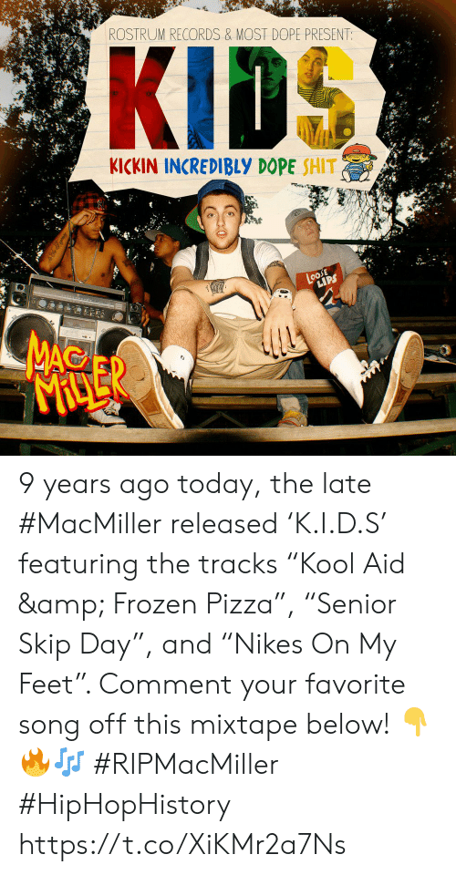 "Dope, Frozen, and Pizza: ROSTRUM RECORDS & MOST DOPE PRESENT:  KICKIN INCREDIBLY DOPE SHIT  LoosE  LIPS  MAC  MACLER 9 years ago today, the late #MacMiller released 'K.I.D.S' featuring the tracks ""Kool Aid & Frozen Pizza"", ""Senior Skip Day"", and ""Nikes On My Feet"". Comment your favorite song off this mixtape below! 👇🔥🎶 #RIPMacMiller #HipHopHistory https://t.co/XiKMr2a7Ns"