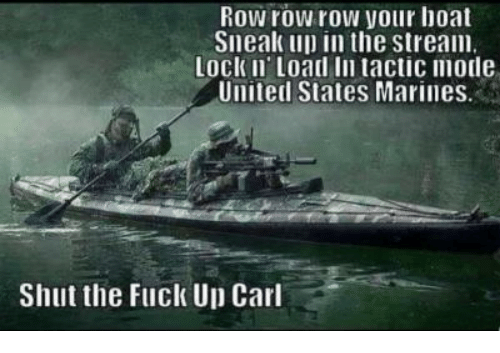 Marines: Row row row your hoat  Sneak up in the stream  Lock Ii Load In tactic mode  United States Marines  Shut the Fuck Up Carl