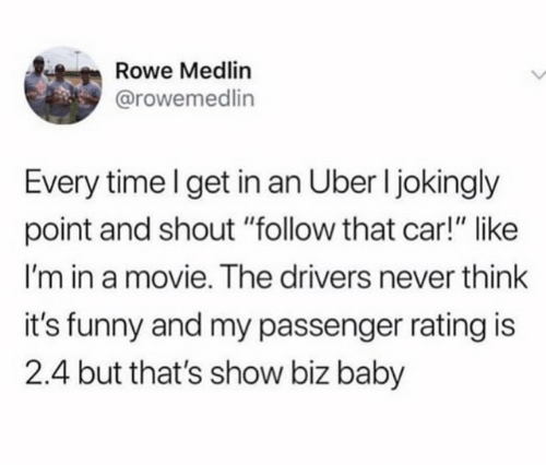 "Dank, Funny, and Uber: Rowe Medlin  @rowemedlin  Every time I get in an Uber I jokingly  point and shout ""follow that car!"" like  I'm in a movie. The drivers never think  it's funny and my passenger rating is  2.4 but that's show biz baby"