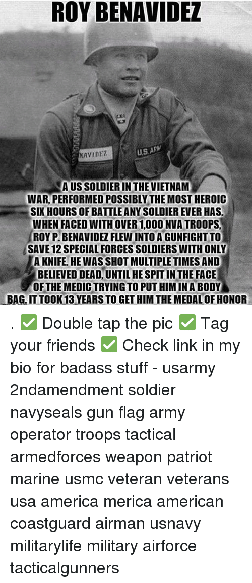 America, Friends, and Memes: ROY BENAVIDEZ  NAVIDEZ  US AR  AUS SOLDIER IN THE VIETNAM  WAR, PERFORMED POSSIBLY THE MOST HEROIC  SIX HOURS OF BATTLE ANY SOLDIER EVER HAS  WHEN FACED WITH OVER 1,000 NVA TROOPS  ROYP. BENAVIDEZ FLEW INTO A GUNFIGHTTO  SAVE 12 SPECIAL FORCES SOLDIERS WITH ONLY  A KNIFE. HE WAS SHOT MULTIPLE TIMES AND  BELIEVED DEAD, UNTIL HE SPIT IN THE FACE  OFTHE MEDIC TRYING TO PUT HIM INA BODY  BAG. IT TOOK 13 YEARS TO GET HIM THE MEDAL OF HONOR . ✅ Double tap the pic ✅ Tag your friends ✅ Check link in my bio for badass stuff - usarmy 2ndamendment soldier navyseals gun flag army operator troops tactical armedforces weapon patriot marine usmc veteran veterans usa america merica american coastguard airman usnavy militarylife military airforce tacticalgunners