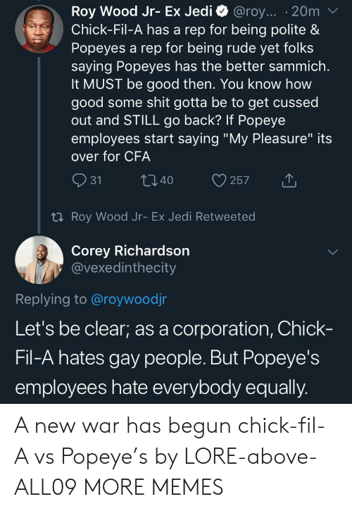 "Being Rude: Roy Wood Jr- Ex Jedi  Chick-Fil-A has a rep for being polite &  Popeyes a rep for being rude yet folks  saying Popeyes has the better sammich.  It MUST be good then. You know how  good some shit gotta be to get cussed  out and STILL go back? If Popeye  employees start saying ""My Pleasure"" its  @roy... 20m  over for CFA  31  t40  257  t Roy Wood Jr- Ex Jedi Retweeted  Corey Richardson  @vexedinthecity  Replying to @roywoodjr  Let's be clear; as a corporation, Chick-  Fil-A hates gay people. But Popeye's  employees hate everybody equally. A new war has begun chick-fil-A vs Popeye's by LORE-above-ALL09 MORE MEMES"