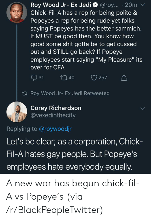 "Being Rude: Roy Wood Jr- Ex Jedi  Chick-Fil-A has a rep for being polite &  Popeyes a rep for being rude yet folks  saying Popeyes has the better sammich.  It MUST be good then. You know how  good some shit gotta be to get cussed  out and STILL go back? If Popeye  employees start saying ""My Pleasure"" its  @roy... 20m  over for CFA  31  t40  257  t Roy Wood Jr- Ex Jedi Retweeted  Corey Richardson  @vexedinthecity  Replying to @roywoodjr  Let's be clear; as a corporation, Chick-  Fil-A hates gay people. But Popeye's  employees hate everybody equally. A new war has begun chick-fil-A vs Popeye's (via /r/BlackPeopleTwitter)"