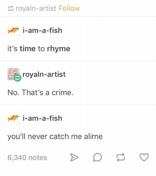 Crime, Fish, and Time: royaln-artist Follow  i-am-a-fish  it's time to rhyme  royaln-artist  No. That's a crime.  i-am-a-fish  you'll never catch me alime  6,340 notes