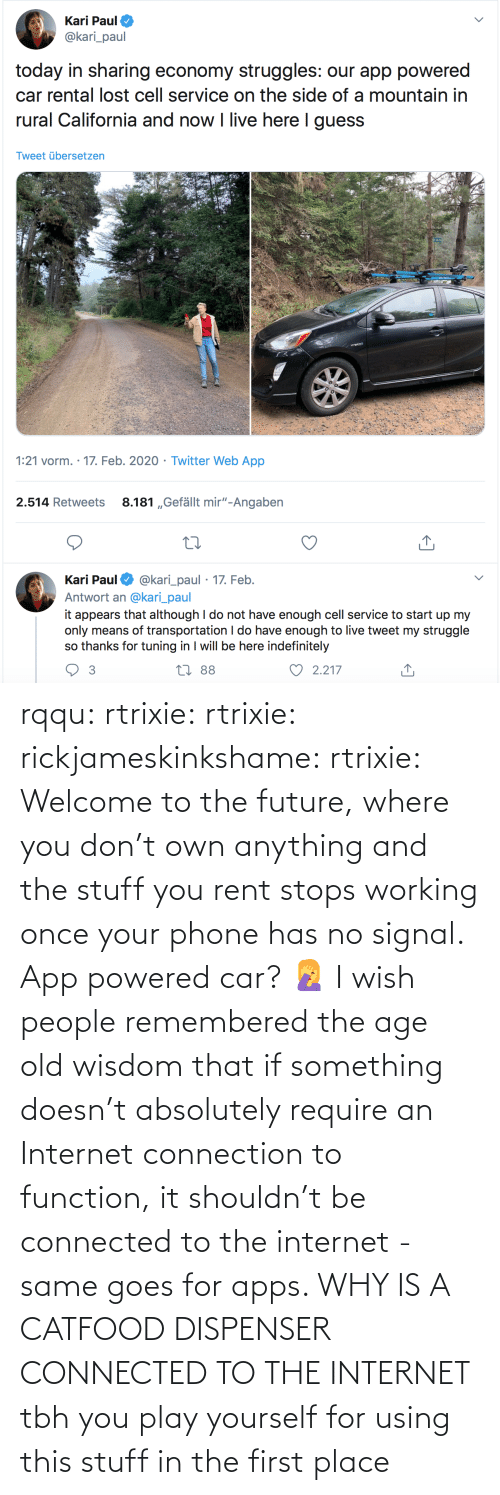 using: rqqu: rtrixie:  rtrixie:   rickjameskinkshame:   rtrixie:  Welcome to the future, where you don't own anything and the stuff you rent stops working once your phone has no signal.   App powered car? 🤦‍♀️    I wish people remembered the age old wisdom that if something doesn't absolutely require an Internet connection to function, it shouldn't be connected to the internet - same goes for apps.     WHY IS A CATFOOD DISPENSER CONNECTED TO THE INTERNET   tbh you play yourself for using this stuff in the first place