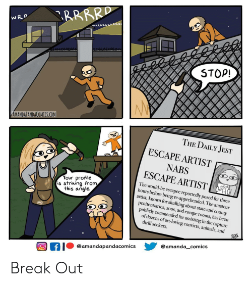 Animals, Break, and Comics: RRRRD  WRD  RRRRRRRRRRR  STOP!  AMANDAPANDACOMICS.COM  THE DAILY JEST  ESCAPE ARTIST  NABS  ESCAPE ARTIST  Your profile  is striking from  this angle  The would-be escapee reportedly posed for three  hours before being re-apprehended. The amateur  artist, known for skulking about state and county  penitentiaries, zoos, and escape rooms, has been  publicly commended for assisting in the capture  of dozens of art-loving convicts, animals, and  thrill seekers  @amanda_comics  @amandapandacomics  f Break Out