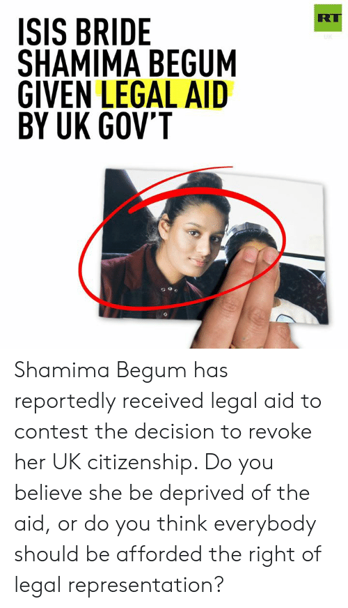 Shamima Begum: RT  ISIS BRIDE  SHAMIMA BEGUM  GIVEN LEGAL AID  BY UK GOV'T Shamima Begum has reportedly received legal aid to contest the decision to revoke her UK citizenship. Do you believe she be deprived of the aid, or do you think everybody should be afforded the right of legal representation?