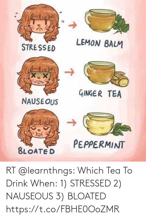 When: RT @learnthngs: Which Tea To Drink When: 1) STRESSED  2) NAUSEOUS 3) BLOATED https://t.co/FBHE0OoZMR