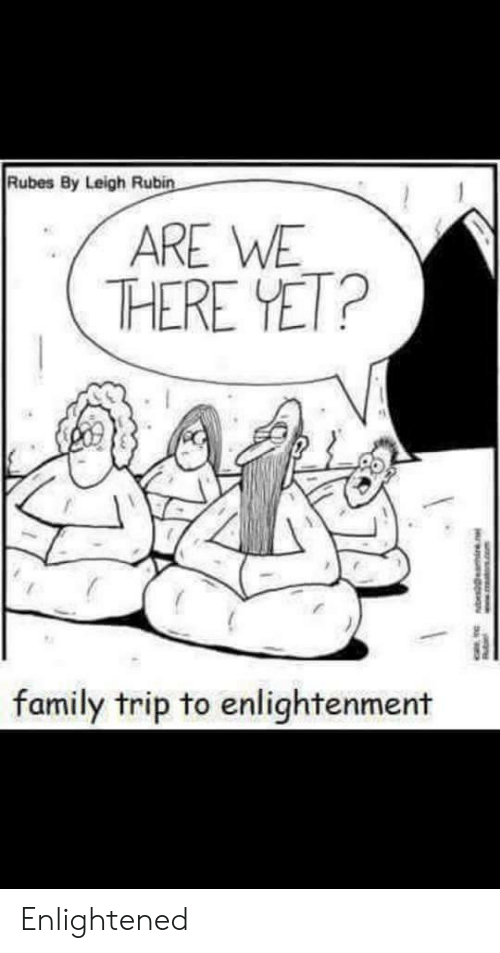 Rubin: Rubes By Leigh Rubin  ARE WE  THERE YET?  family trip to enlightenment  w.TRA.com Enlightened