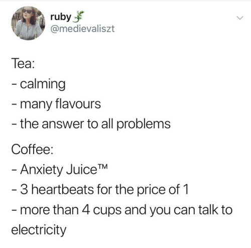 ruby: ruby  @medievaliszt  Теа:  - calming  -many flavours  - the answer to all problems  Coffee:  - Anxiety JuiceTM  -3 heartbeats for the price of 1  more than 4 cups and you can talk to  electricity