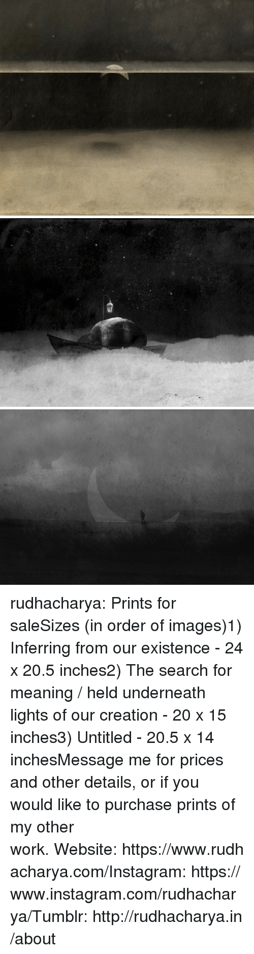 Instagram, Tumblr, and Work: rudhacharya:  Prints for saleSizes (in order of images)1) Inferring from our existence - 24 x 20.5 inches2) The search for meaning / held underneath lights of our creation- 20 x 15 inches3) Untitled - 20.5 x 14 inchesMessage me for prices and other details, or if you would like to purchase prints of my other work.Website:https://www.rudhacharya.com/Instagram:https://www.instagram.com/rudhacharya/Tumblr:http://rudhacharya.in/about