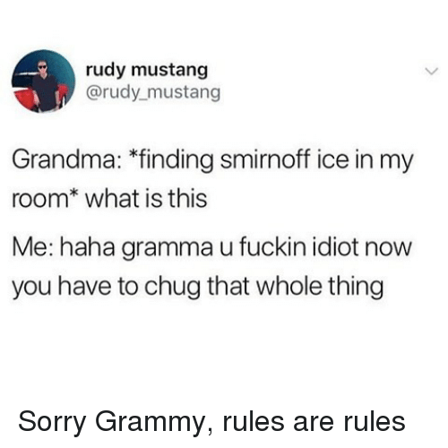 Grandma, Ironic, and Sorry: rudy mustang  @rudy mustang  Grandma: *finding smirnoff ice in my  room* what is this  Me: haha gramma u fuckin idiot now  you have to chug that whole thing Sorry Grammy, rules are rules