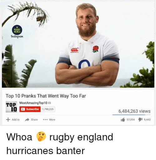 Memes Instagram: RUGBY  MEMES  Instagram  Top 10 Pranks That Went Way Too Far  TOP  MostAmazingTop10 a  Subscribe  1798,225  6,484,263 views  té 57,004 9,443  +Add toShare Mere  4d 10 Whoa 🤔 rugby england hurricanes banter