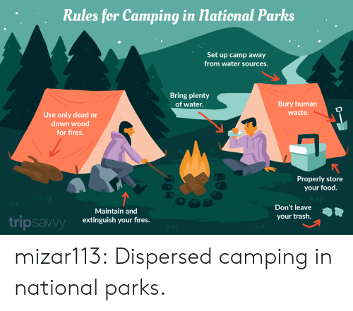 Food, Trash, and Tumblr: Rules for Camping in national Parks  Set up camp away  from water sources.  Bring plenty  of water.  Bury human  waste.  Use only dead or  down wood  for fires.  Properly store  your food  Don't leave  Maintain and  your trash  tripsavvy  extinguish your fires.  D mizar113:  Dispersed camping in national parks.