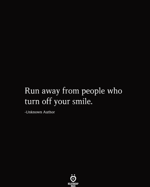 Love for Quotes: Run away from people who  turn off your smile.  -Unknown Author  RELATIONSHIP  RILES