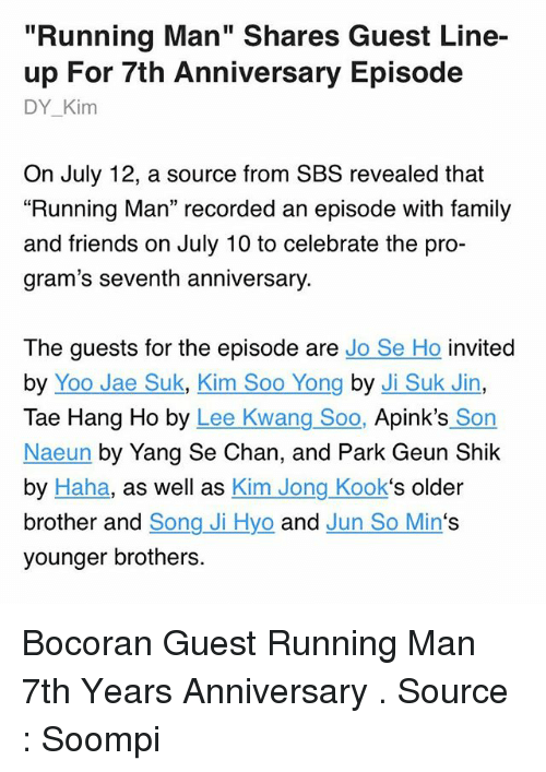 """Ðÿ†: """"Running Man"""" Shares Guest Line-  up For 7th Anniversary Episode  DY_Kim  On July 12, a source from SBS revealed that  """"Running Man"""" recorded an episode with family  and friends on July 10 to celebrate the pro-  gram's seventh anniversary.  The guests for the episode are Jo Se Ho invited  by Yoo Jae Suk, Kim Soo Yong by Ji Suk Jin,  Tae Hang Ho by Lee Kwang Soo, Apink's Son  Naeun by Yang Se Chan, and Park Geun Shik  by Haha, as well as Kim Jong Kook's older  brother and Song Ji Hyo and Jun So Min's  younger brothers. Bocoran Guest Running Man 7th Years Anniversary . Source : Soompi"""