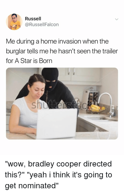 """Bradley Cooper: Russell  @RussellFalcon  Me during a home invasion when the  burglar tells me he hasn't seen the trailer  for A Star is Borrn """"wow, bradley cooper directed this?"""" """"yeah i think it's going to get nominated"""""""