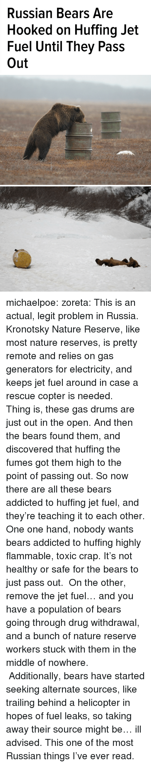 Tumblr, Addicted, and Bears: Russian Bears Are  Hooked on Huffing Jet  Fuel Until They Pass  Out michaelpoe: zoreta:  This is an actual, legit problem in Russia.    Kronotsky Nature Reserve, like most nature reserves, is pretty remote and relies on gas generators for electricity, and keeps jet fuel around in case a rescue copter is needed.    Thing is, these gas drums are just out in the open. And then the bears found them, and discovered that huffing the fumes got them high to the point of passing out. So now there are all these bears addicted to huffing jet fuel, and they're teaching it to each other.  One one hand, nobody wants bears addicted to huffing highly flammable, toxic crap. It's not healthy or safe for the bears to just pass out.  On the other, remove the jet fuel… and you have a population of bears going through drug withdrawal, and a bunch of nature reserve workers stuck with them in the middle of nowhere.  Additionally, bears have started seeking alternate sources, like trailing behind a helicopter in hopes of fuel leaks, so taking away their source might be… ill advised.     This one of the most Russian things I've ever read.