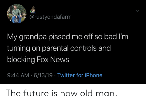 Bad, Future, and Iphone: @rustyondafarm  My grandpa pissed me off so bad I'm  turning on parental controls and  blocking Fox News  9:44 AM 6/13/19 Twitter for iPhone The future is now old man.
