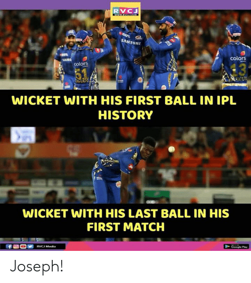 Sams: RVC  SAMS  UNG  colors  13  colors  WICKET WITH HIS FIRST BALL IN IPL  HISTORY  WICKET WITH HIS LAST BALL IN HIS  FIRST MATCH Joseph!