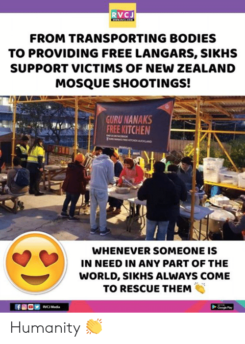 Bodies , Memes, and Free: RVCJ  FROM TRANSPORTING BODIES  TO PROVIDING FREE LANGARS, SIKHS  SUPPORT VICTIMS OF NEW ZEALAND  MOSQUE SHOOTINGS!  GURU NANAKS  FREE KITCHEN  WHENEVER SOMEONE IS  IN NEED IN ANY PART OF THE  WORLD, SIKHS ALWAYS COME  TO RESCUE THEM Humanity 👏