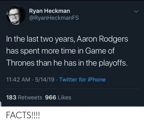 Aaron Rodgers, Facts, and Game of Thrones: Ryan Heckman  @RyanHeckmanFS  In the last two years, Aaron Rodgers  has spent more time in Game of  Thrones than he has in the playoffS.  11:42 AM 5/14/19 Twitter for iPhone  183 Retweets 966 Likes FACTS!!!!