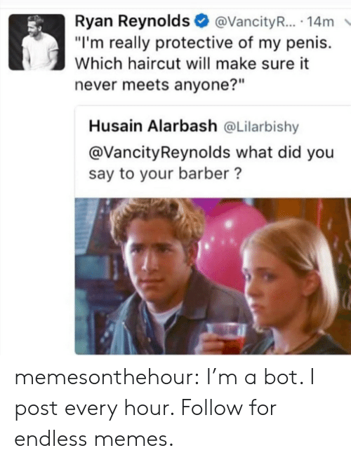 "Barber, Haircut, and Memes: Ryan Reynolds@VancityR... 14m  ""I'm really protective of my penis.  Which haircut will make sure it  never meets anyone?""  Husain Alarbash @Lilarbishy  @VancityReynolds what did you  say to your barber? memesonthehour:  I'm a bot. I post every hour. Follow for endless memes."