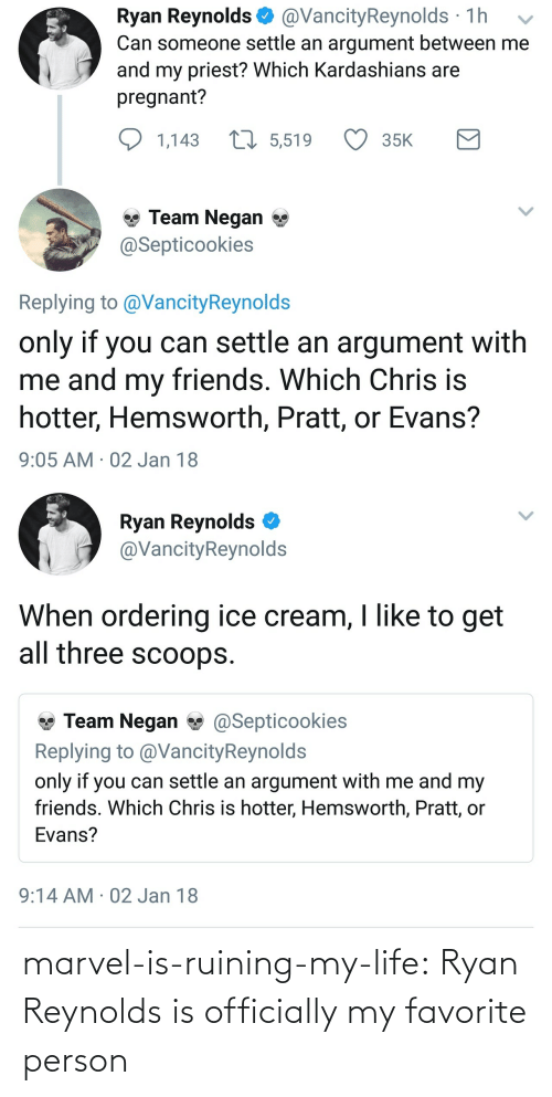 Ordering: Ryan Reynolds @VancityReynolds 1h v  Can someone settle an argument between me  and my priest? Which Kardashians are  pregnant?  1,143  5,519  35K  Team Negan *  Septicookies  Replying to @VancityReynolds  only if you can settle an argument with  me and my friends. Which  hotter, Hemsworth, Pratt, or Evans?  9:05 AM 02 Jan 18  Chris is   Ryan Reynolds  @VancityReynolds  When ordering ice cream, I like to get  all three scoops.  Team Negan@Septicookies  Replying to @VancityReynold:s  only if you can settle an argument with me and my  friends. Which Chris is hotter, Hemsworth, Pratt, or  Evans?  9:14 AM 02 Jan 18 marvel-is-ruining-my-life: Ryan Reynolds is officially my favorite person