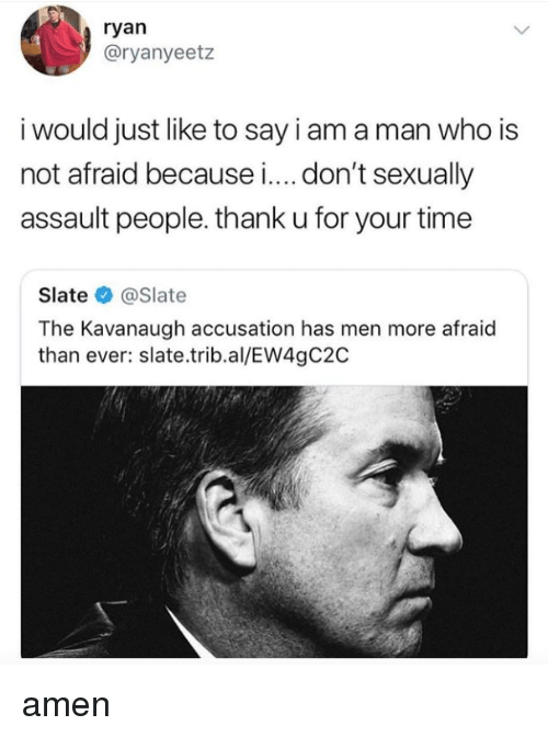 accusation: ryan  @ryanyeetz  i would just like to say iam aman who is  not afraid because i.... don't sexually  assault people. thank u for your time  Slate@Slate  The Kavanaugh accusation has men more afraid  than ever: slate.trib.al/EW4gC2C amen